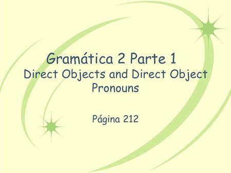 Gramática 2 Parte 1 Direct Objects and Direct Object Pronouns Página 212.