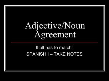 Adjective/Noun Agreement It all has to match! SPANISH I – TAKE NOTES.