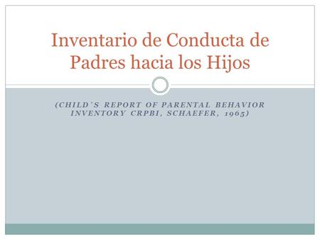 (CHILD´S REPORT OF PARENTAL BEHAVIOR INVENTORY CRPBI, SCHAEFER, 1965) Inventario de Conducta de Padres hacia los Hijos.