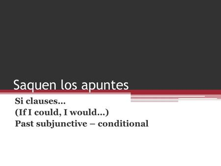 Saquen los apuntes Si clauses… (If I could, I would…) Past subjunctive – conditional.