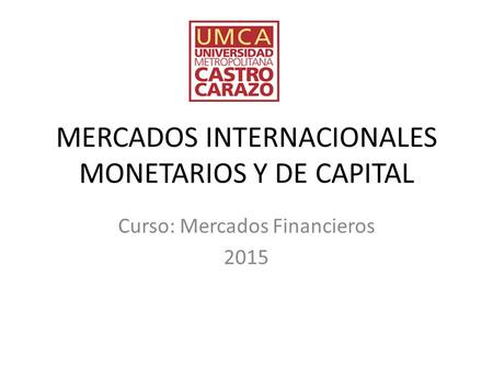 MERCADOS INTERNACIONALES MONETARIOS Y DE CAPITAL Curso: Mercados Financieros 2015.
