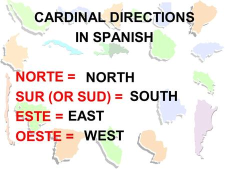 CARDINAL DIRECTIONS IN SPANISH NORTE = SUR (OR SUD) = ESTE = OESTE = NORTH SOUTH EAST WEST.