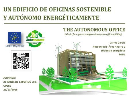 LIFE11 ENV/ES/622 THE AUTONOMOUS OFFICE (Model for a green energy autonomous office building) Carlos García Responsable Área Ahorro y Eficiencia Energética.