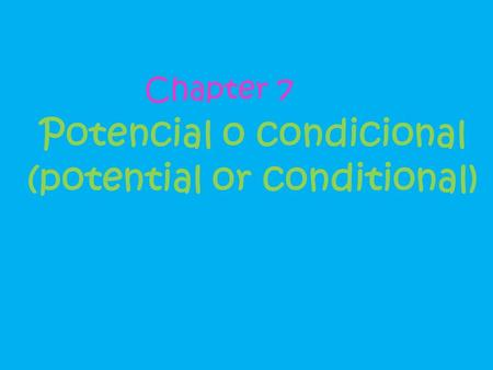 Potencial o condicional (potential or conditional) Chapter 7.