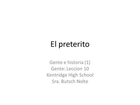 El preterito Gente e historia (1) Gente: Leccion 10 Kentridge High School Sra. Butsch Nolte.