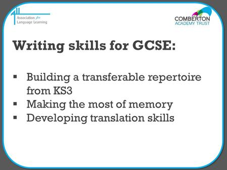 Writing skills for GCSE:  Building a transferable repertoire from KS3  Making the most of memory  Developing translation skills.