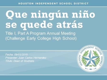 Que ningún niño se quede atrás Title I, Part A Program Annual Meeting (Challenge Early College High School) Fecha: 09/03/2015 Presenter: Juan Carlos Hernandez.