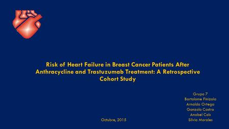 Risk of Heart Failure in Breast Cancer Patients After Anthracycline and Trastuzumab Treatment: A Retrospective Cohort Study Octubre, 2015 Grupo 7 Bartolome.