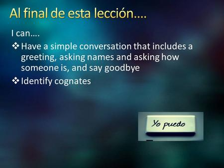 I can….  Have a simple conversation that includes a greeting, asking names and asking how someone is, and say goodbye  Identify cognates.