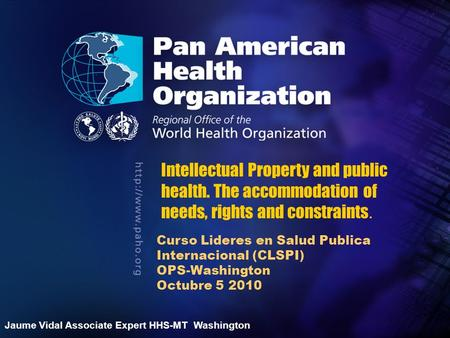 2004 Pan American Health Organization.... Curso Lideres en Salud Publica Internacional (CLSPI) OPS-Washington Octubre 5 2010 Intellectual Property and.