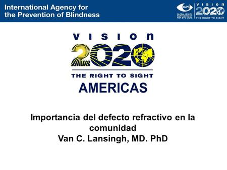 Importancia del defecto refractivo en la comunidad Van C. Lansingh, MD. PhD.