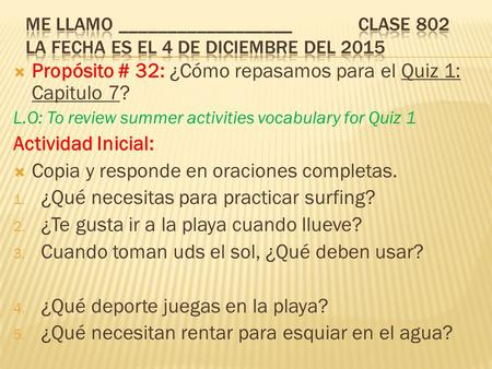  Propósito # 32: ¿Cómo repasamos para el Quiz 1: Capitulo 7? L.O: To review summer activities vocabulary for Quiz 1 Actividad Inicial:  Copia y responde.
