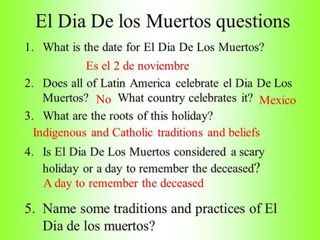 El Dia De los Muertos questions 1.What is the date for El Dia De Los Muertos? 2.Does all of Latin America celebrate el Dia De Los Muertos? What country.
