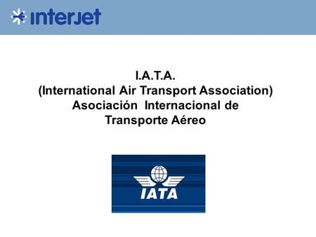 I.A.T.A. (International Air Transport Association) Asociación Internacional de Transporte Aéreo.