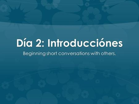 Día 2: Introducciónes Beginning short conversations with others.