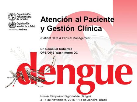 Atención al Paciente y Gestión Clínica (Patient Care & Clinical Management) Dr. Gamaliel Gutiérrez OPS/OMS Washington DC Primer Simposio Regional de Dengue.
