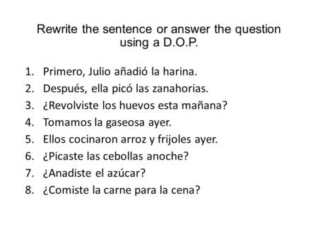 Rewrite the sentence or answer the question using a D.O.P. 1.Primero, Julio añadió la harina. 2.Después, ella picó las zanahorias. 3.¿Revolviste los huevos.