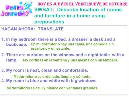 Hoy es jueves el veintinueve de octubre SWBAT: Describe location of rooms and furniture in a home using prepositions HAGAN AHORA: TRANSLATE 1.In my bedroom.