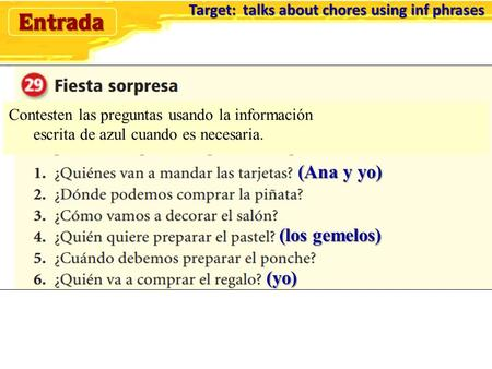 Target: talks about chores using inf phrases Target: talks about chores using inf phrases (Ana y yo) (los gemelos) (yo) Contesten las preguntas usando.