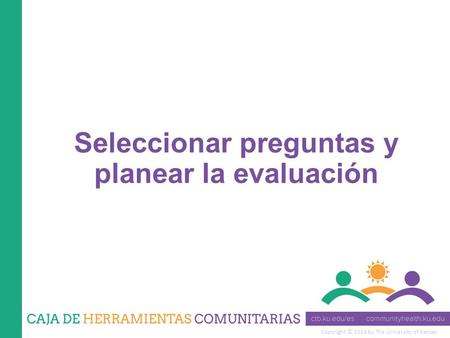 Copyright © 2014 by The University of Kansas Seleccionar preguntas y planear la evaluación.