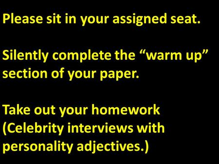 "Please sit in your assigned seat. Silently complete the ""warm up"" section of your paper. Take out your homework (Celebrity interviews with personality."