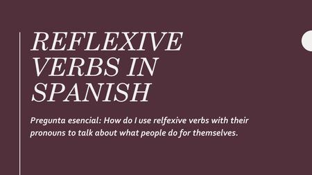 REFLEXIVE VERBS IN SPANISH Pregunta esencial: How do I use relfexive verbs with their pronouns to talk about what people do for themselves.
