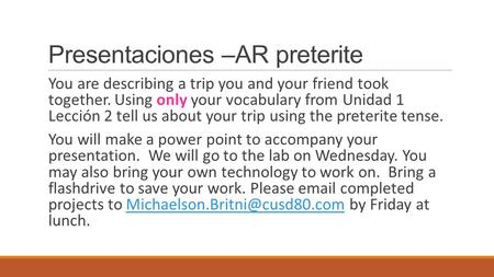 Presentaciones –AR preterite You are describing a trip you and your friend took together. Using only your vocabulary from Unidad 1 Lección 2 tell us about.