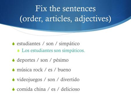Fix the sentences (order, articles, adjectives)  estudiantes / son / simpático  Los estudiantes son simpáticos.  deportes / son / pésimo  música rock.