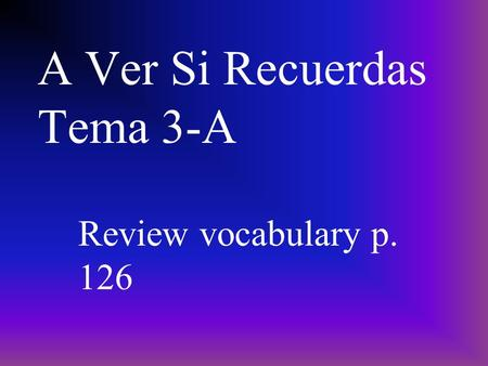 A Ver Si Recuerdas Tema 3-A Review vocabulary p. 126.