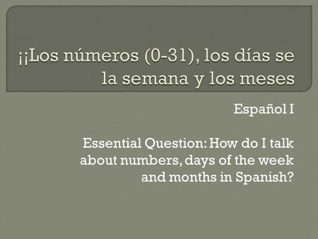 Español I Essential Question: How do I talk about numbers, days of the week and months in Spanish?