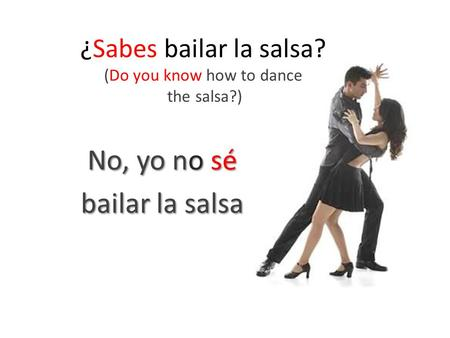 ¿Sabes bailar la salsa? (Do you know how to dance the salsa?) No, yo no sé bailar la salsa.