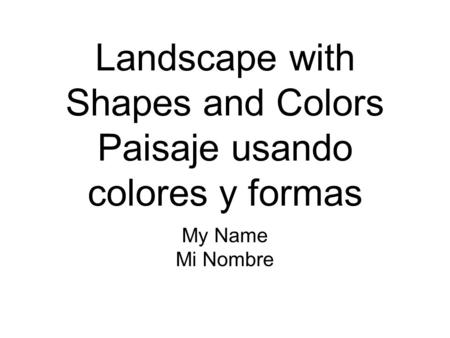Landscape with Shapes and Colors Paisaje usando colores y formas My Name Mi Nombre.