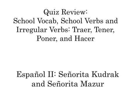 Quiz Review: School Vocab, School Verbs and Irregular Verbs: Traer, Tener, Poner, and Hacer Español II: Señorita Kudrak and Señorita Mazur.