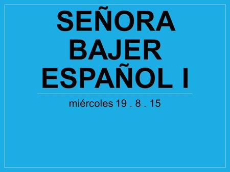 SEÑORA BAJER ESPAÑOL I miércoles 19. 8. 15. Al final de esta lección…. I can…. Have a simple conversation that includes a greeting, asking names and asking.