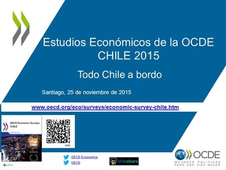Www.oecd.org/eco/surveys/economic-survey-chile.htm OECD OECD Economics Estudios Económicos de la OCDE CHILE 2015 Todo Chile a bordo Santiago, 25 de noviembre.