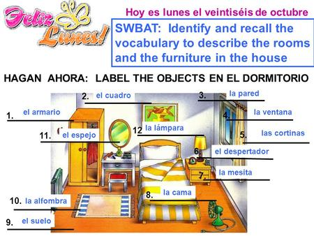 Hoy es lunes el veintiséis de octubre SWBAT: Identify and recall the vocabulary to describe the rooms and the furniture in the house HAGAN AHORA: LABEL.