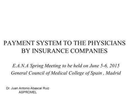 PAYMENT SYSTEM TO THE PHYSICIANS BY INSURANCE COMPANIES E.A.N.A Spring Meeting to be held on June 5-6, 2015 General Council of Medical College of Spain,