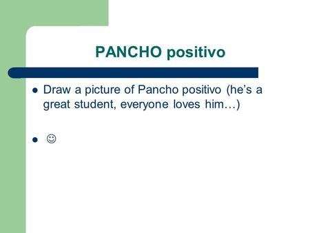 PANCHO positivo Draw a picture of Pancho positivo (he's a great student, everyone loves him…)