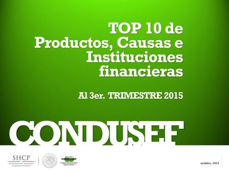 1 CONDUSEF TOP 10 de Productos, Causas e Instituciones financieras Al 3er. TRIMESTRE 2015.