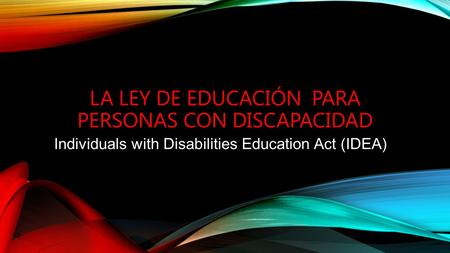 LA LEY DE EDUCACIÓN PARA PERSONAS CON DISCAPACIDAD Individuals with Disabilities Education Act (IDEA)