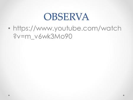 OBSERVA https://www.youtube.com/watch ?v=m_v6wk3Mo90.