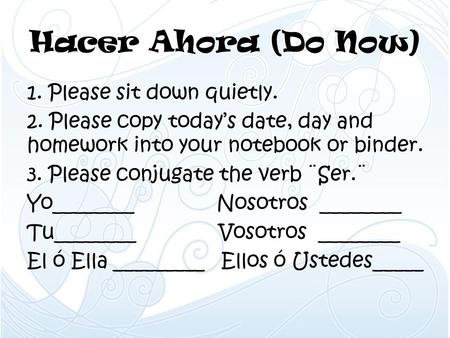 Hacer Ahora (Do Now) 1. Please sit down quietly. 2. Please copy today's date, day and homework into your notebook or binder. 3. Please conjugate the verb.
