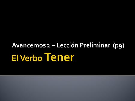 Avancemos 2 – Lección Preliminar (p9). The verb TENER means TO HAVE. It uses the ER verb endings, except in the YO form.