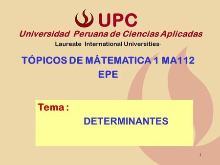1 Tema : DETERMINANTES Universidad Peruana de Ciencias Aplicadas Laureate International Universities * TÓPICOS DE MÁTEMATICA 1 MA112 EPE UPC.