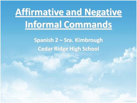 Affirmative and Negative Informal Commands Spanish 2 – Sra. Kimbrough Cedar Ridge High School.