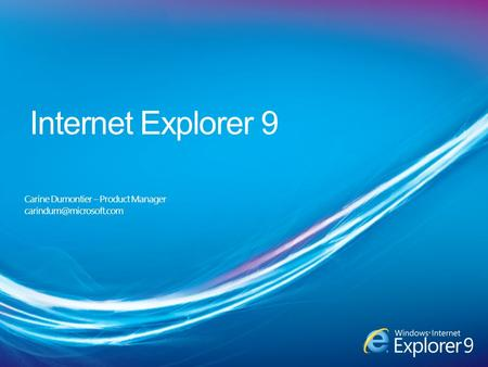 Internet Explorer 9 Carine Dumontier – Product Manager