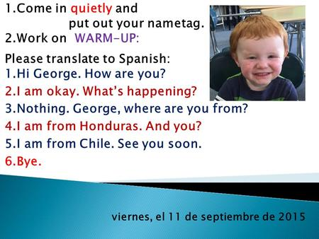 Viernes, el 11 de septiembre de 2015 1.Come in quietly and put out your nametag. 2.Work on WARM-UP: Please translate to Spanish: 1.Hi George. How are you?