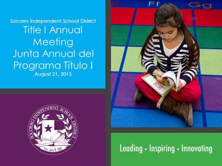 Socorro Independent School District Title I Annual Meeting Junta Annual del Programa Título I August 21, 2015.