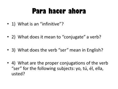 "Para hacer ahora 1) What is an ""infinitive""? 2) What does it mean to ""conjugate"" a verb? 3) What does the verb ""ser"" mean in English? 4) What are the proper."