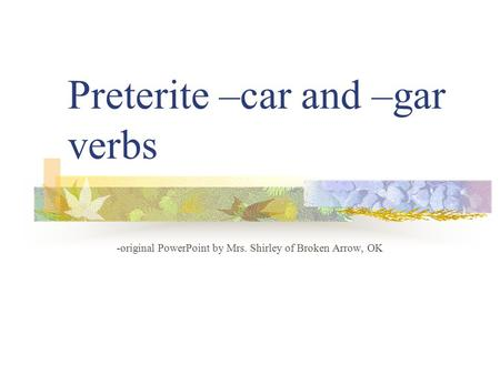 Preterite –car and –gar verbs -original PowerPoint by Mrs. Shirley of Broken Arrow, OK.